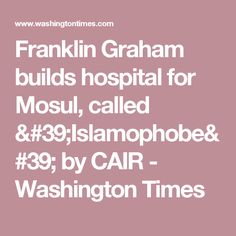 Franklin Graham builds hospital for Mosul, called 'Islamophobe' by CAIR - Washington Times