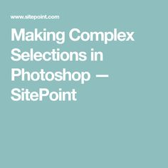 Making Complex Selections in Photoshop — SitePoint