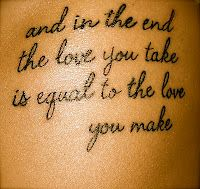 and in the end the love you take is equal to the love you make  ONE OF MY FAVORITE QUOTES...WOULD TATTOO THIS