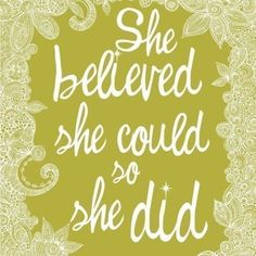 she believed she could so she did. my absolute fave!