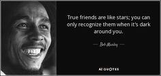 True friends are like stars; you can only recognize them when it's dark around you.  Bob Marley   Born: February 6, 1945 Died: May 11, 1981 Occupation: Singer