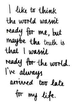 """""""I like to think that the world wasn't ready for me, but maybe the truth is that i wasn't ready for the world. I've always arrived too late for my life. -Nicole Krauss, The History of Love"""