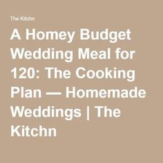 A Homey Budget Wedding Meal for 120: The Cooking Plan — Homemade Weddings | The Kitchn