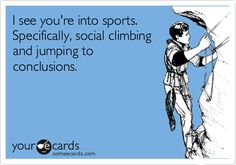 I see you're into sports. Specifically, social climbing and jumping to conclusions   eCards