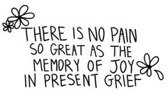 In early grief this is absolutely true but as we take those memories into our hearts, they have a funny way of turning back into joy.