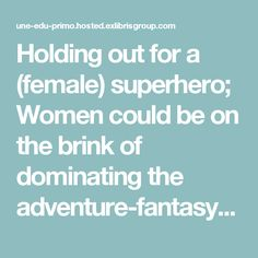 Holding out for a (female) superhero; Women could be on the brink of dominating the adventure-fantasy genre
