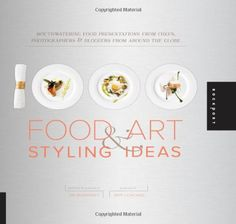 1,000 Food Art and Styling Ideas: Mouthwatering Food Presentations from Chefs, Photographers, and Bloggers from Around the Globe (1000 Series) by Ari Bendersky