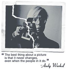 """The best thing about a picture is that it never changes, even when the people in it do"" Andy Warhol"