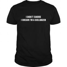 Awesome Tee Bulldozer I dont snore T shirts #tee #tshirt #named tshirt #hobbie tshirts # Bulldozer