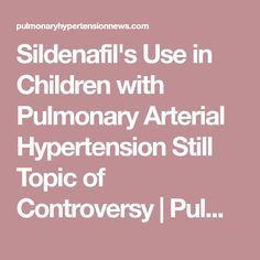 Sildenafil's Use in Children with Pulmonary Arterial Hypertension Still Topic of Controversy | Pulmonary Hypertension News