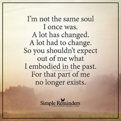 I am not the same soul I once was I'm not the same soul I once was. A lot has changed. A lot had to change. So you shouldn't expect out of me what I embodied in the past. For that part of me no longer exists. — Unknown Author