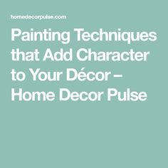 Painting Techniques that Add Character to Your Décor – Home Decor Pulse