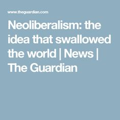 Neoliberalism: the idea that swallowed the world   News   The Guardian