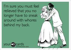 I'm sure you must feel relieved that you no longer have to sneak around with whores behind my back.