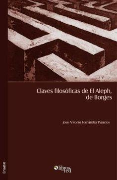 CLAVES FILOSÓFICAS DE EL ALEPH, DE BORGES - José Antonio Fernández Palacios - Ensayo