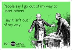 People say I go out of my way to upset others. I say it isn't out of my way.