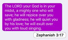 Zephaniah 3:17: The LORD your God is in your midst, a mighty one who will save; he will rejoice over you with gladness; he will quiet you by his love; he will exult over you with loud singing.