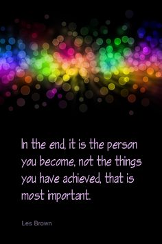LOVE this quote! In the end it is the person you become, not the things you have achieved, that are most important! #life #quotes #inspiration