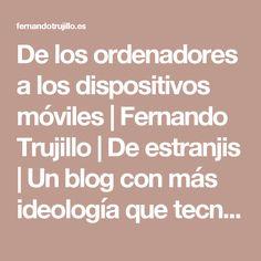 De los ordenadores a los dispositivos móviles | Fernando Trujillo | De estranjis | Un blog con más ideología que tecnología