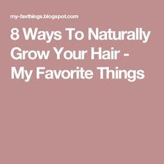 8 Ways To Naturally Grow Your Hair - My Favorite Things