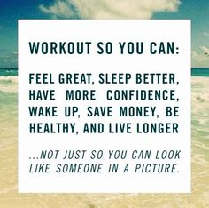 Workout so you can: Feel great, sleep better, have more confidence, wake up, save money, be healthy, and live longer ... not just so you can look like someone in a picture.