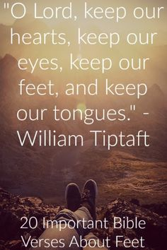 """""""O Lord, keep our hearts, keep our eyes, keep our feet, and keep our tongues."""" – William Tiptaft Check out 20 Important Bible Verses About Feet"""