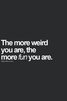 I've been told I'm weird more times than I can count...and I have lots of wonderful friends.  There must be some truth to this!