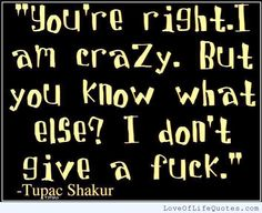 Tupac Shakur quote on being crazy - http://www.loveoflifequotes.com/funny/tupac-shakur-quote-on-being-crazy/