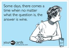 Funny Somewhat Topical Ecard: Some days, there comes a time when no matter what the question is, the answer is wine.