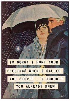 I'm sorry I hurt your feelings when I called you stupid - I thought you already knew! • Retro Humor