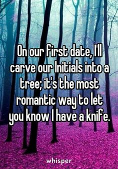 On our first date, I'll carve our Initials into a tree; it's the most romantic way to let you know I have a knife. On our first date, I'll carve our Initials into a tree; it's the most romantic way to let you know I have a knife. First Date Funny, First Dates, First Date Quotes, Funny Quotes, Funny Memes, Hilarious, Memes Humor, Jokes, Funny Shit