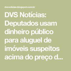 DVS Notícias: Deputados usam dinheiro público para aluguel de imóveis suspeitos acima do preço de mercado