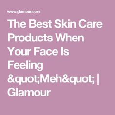 "The Best Skin Care Products When Your Face Is Feeling ""Meh"" 