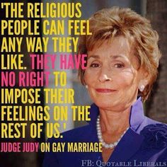 the religious people can feel any way they like. they have NO RIGHT to impose their feelings on the rest of us - Judge Judy on gay marriage