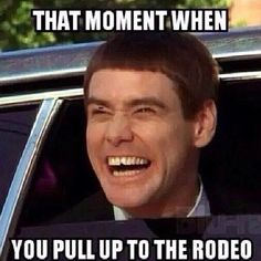 That moment when you pull up to the rodeo.