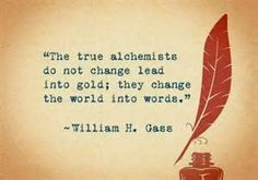 """The true alchemists do not change lead into gold; they change the world into words.""- William H. Gass"