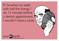#Funny Ecard: If I brushed my teeth with half the energy I do 15 mins before a dentist appt I wouldn't have a cavity.