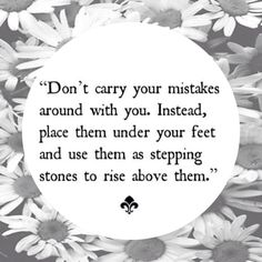 use your mistakes to further your future & development each one provides a stepping stone (lesson) in the stream of life...x