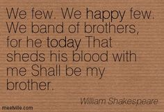 We few. We happy few. We band of brothers, for he today That sheds his blood with me Shall be my brother. William Shakespeare