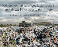Without rendering, all available landfill space would be used up within 4 years.  Rendering is recycling.