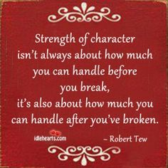 """""""Strength of character isn't always about how much you can handle before you break, it's also about how much you can handle after you've broken."""" - Robert Tew"""
