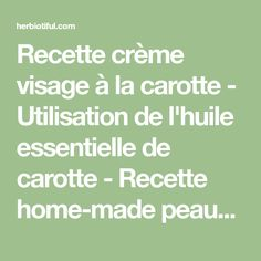Recette crème visage à la carotte - Utilisation de l'huile essentielle de carotte - Recette home-made peaux matures - Recette crème visage maison