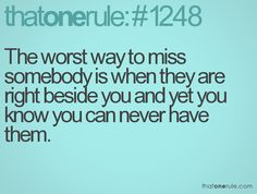 The worst way to miss somebody is when they are right beside you and yet you know you can never have them.