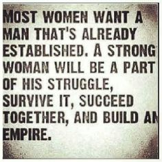 A strong woman will be a part of his struggle, survive it, succeed together, and build an empire.
