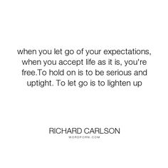 """Richard Carlson - """"when you let go of your expectations, when you accept life as it is, you're free.To..."""". acceptance, letting-go, expectations"""