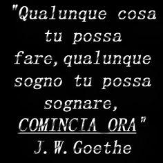 """""""Qualunque cosa tu possa fare, qualunque sogno tu possa sognare,comincia ora"""" J.W. Goethe"""