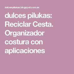 dulces pilukas: Reciclar Cesta. Organizador costura con aplicaciones