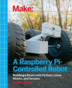 Make a Raspberry Pi-Controlled Robot: Building a Rover With Python, Linux, Motors, and Sensors (Paperback)