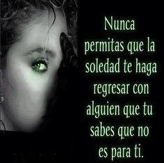 Nunca Permitas Que La Soledad Te Haga Regresar Con Alguien Que Tu Sabes Que No Es Para Tí ...