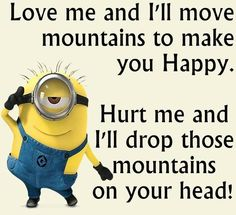 Love me and I'll move mountains to make you happy. Hurt me and I'll drop those mountains on your head!